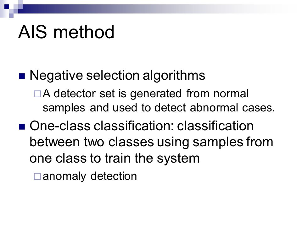 AIS method Negative selection algorithms A detector set is generated from normal samples and used to detect abnormal cases.