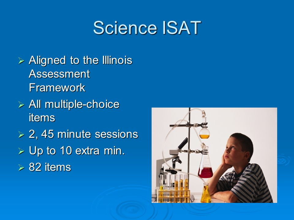 Science ISAT Aligned to the Illinois Assessment Framework Aligned to the Illinois Assessment Framework All multiple-choice items All multiple-choice items 2, 45 minute sessions 2, 45 minute sessions Up to 10 extra min.