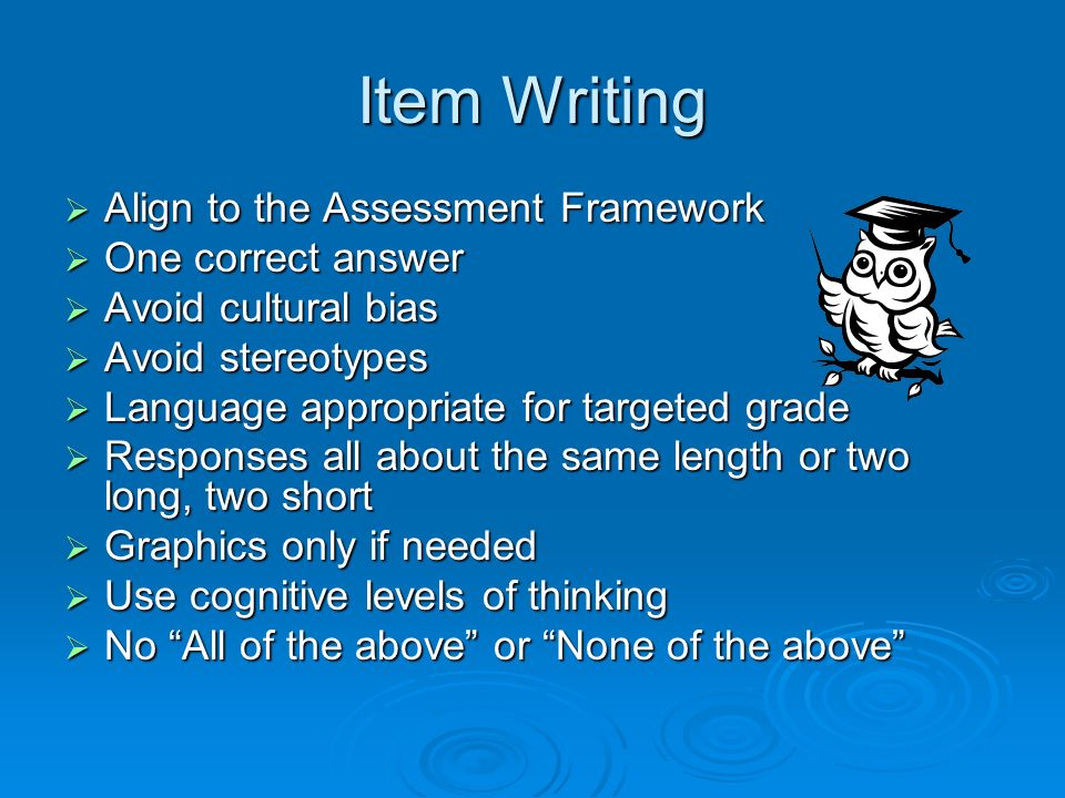 Item Writing Align to the Assessment Framework Align to the Assessment Framework One correct answer One correct answer Avoid cultural bias Avoid cultural bias Avoid stereotypes Avoid stereotypes Language appropriate for targeted grade Language appropriate for targeted grade Responses all about the same length or two long, two short Responses all about the same length or two long, two short Graphics only if needed Graphics only if needed Use cognitive levels of thinking Use cognitive levels of thinking No All of the above or None of the above No All of the above or None of the above