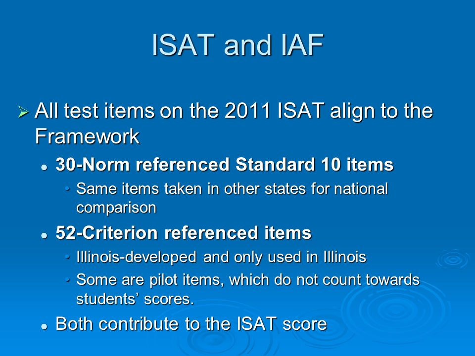 ISAT and IAF All test items on the 2011 ISAT align to the Framework All test items on the 2011 ISAT align to the Framework 30-Norm referenced Standard 10 items 30-Norm referenced Standard 10 items Same items taken in other states for national comparisonSame items taken in other states for national comparison 52-Criterion referenced items 52-Criterion referenced items Illinois-developed and only used in IllinoisIllinois-developed and only used in Illinois Some are pilot items, which do not count towards students scores.Some are pilot items, which do not count towards students scores.