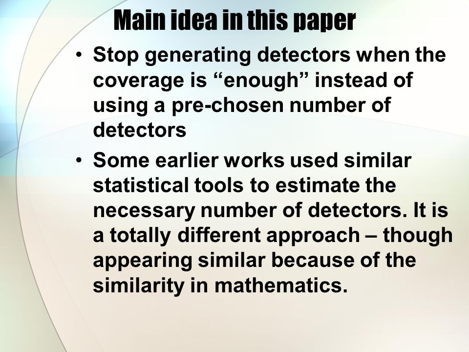 Main idea in this paper Stop generating detectors when the coverage is enough instead of using a pre-chosen number of detectors Some earlier works used similar statistical tools to estimate the necessary number of detectors.