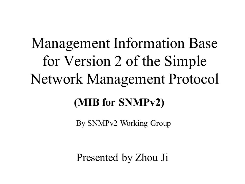 Management Information Base for Version 2 of the Simple Network Management Protocol Presented by Zhou Ji (MIB for SNMPv2) By SNMPv2 Working Group