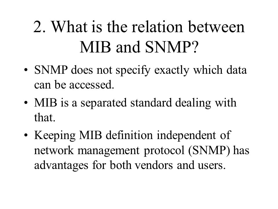 2. What is the relation between MIB and SNMP? SNMP does not specify exactly which data can be accessed. MIB is a separated standard dealing with that.