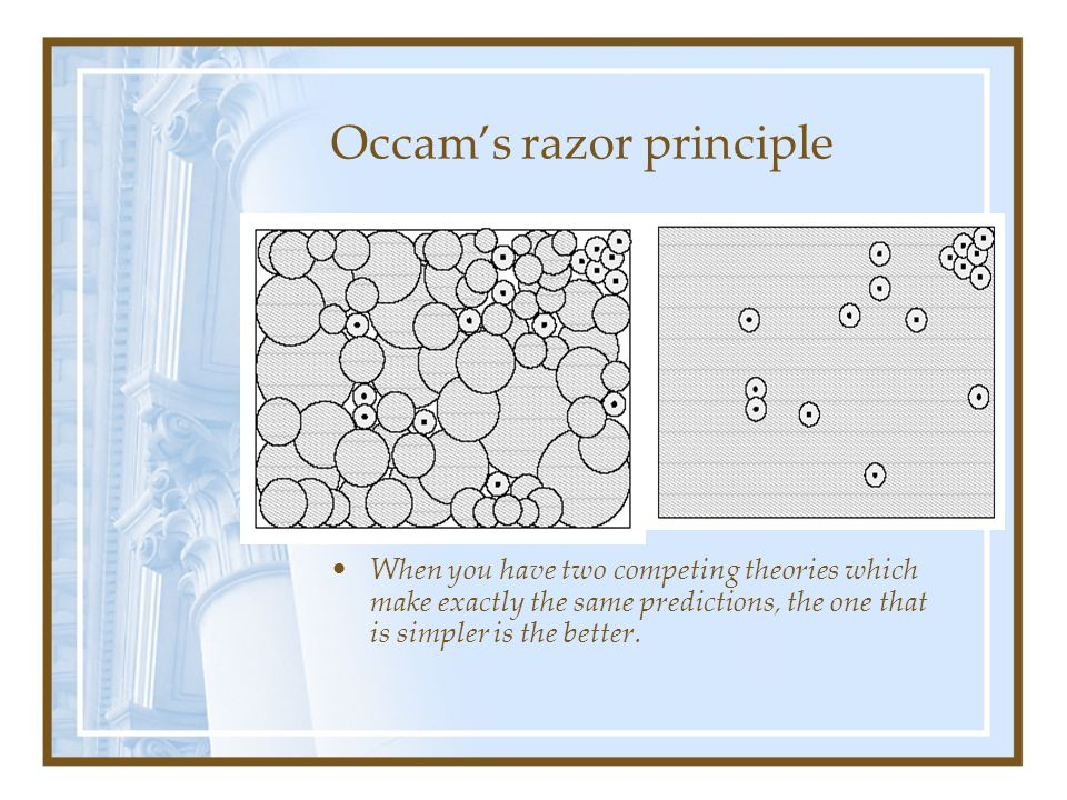 Occams razor principle When you have two competing theories which make exactly the same predictions, the one that is simpler is the better.