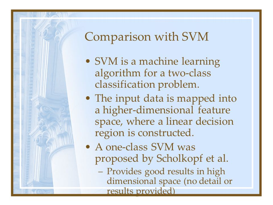 Comparison with SVM SVM is a machine learning algorithm for a two-class classification problem. The input data is mapped into a higher-dimensional fea