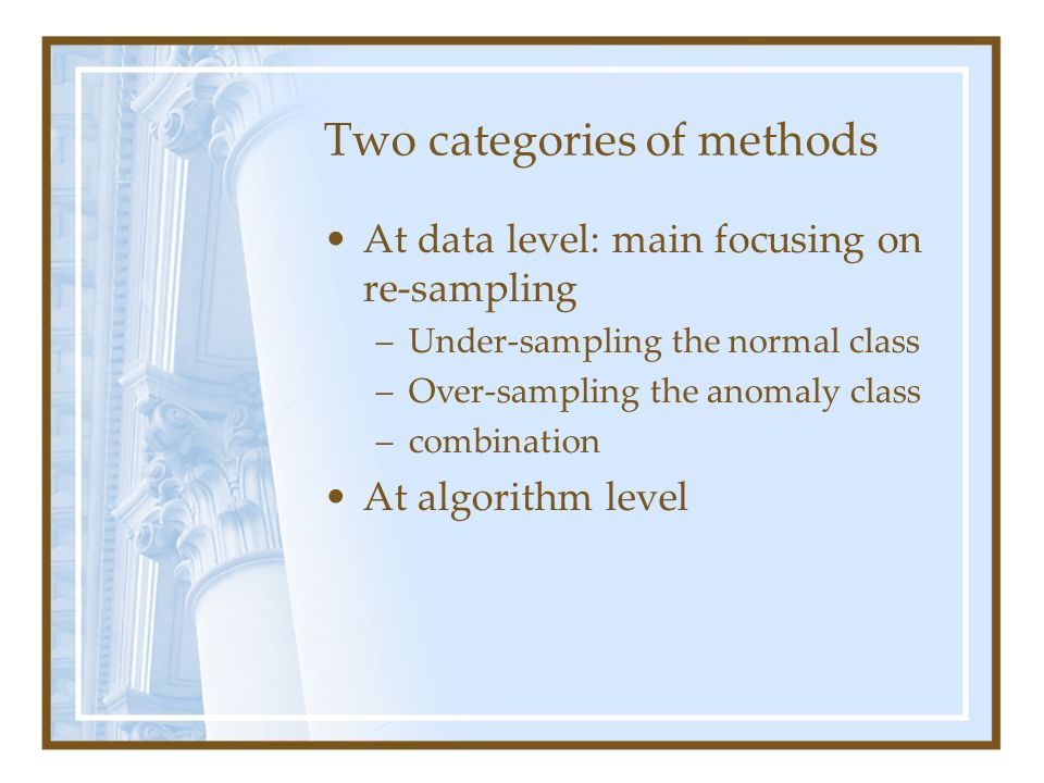 Two categories of methods At data level: main focusing on re-sampling –Under-sampling the normal class –Over-sampling the anomaly class –combination A