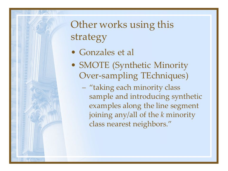Other works using this strategy Gonzales et al SMOTE (Synthetic Minority Over-sampling TEchniques) –taking each minority class sample and introducing