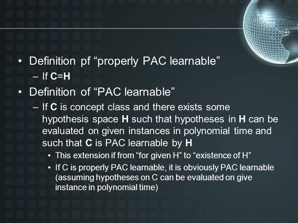 Definition pf properly PAC learnable –If C=H Definition of PAC learnable –If C is concept class and there exists some hypothesis space H such that hypotheses in H can be evaluated on given instances in polynomial time and such that C is PAC learnable by H This extension if from for given H to existence of H If C is properly PAC learnable, it is obviously PAC learnable (assuming hypotheses on C can be evaluated on give instance in polynomial time)