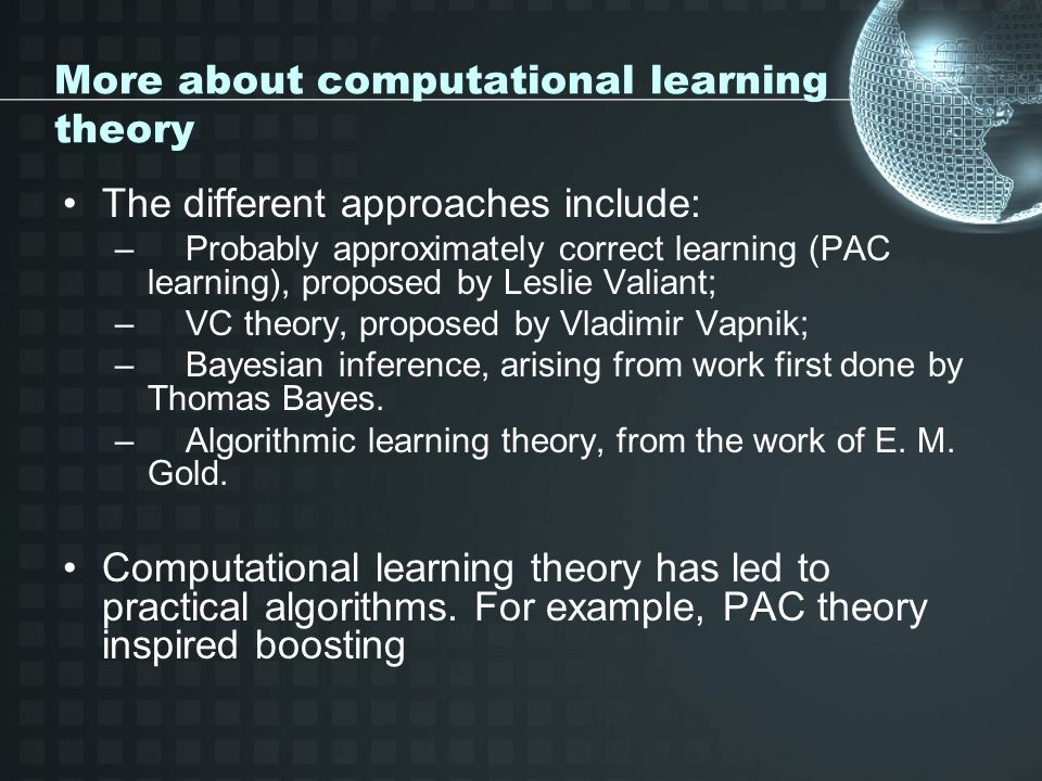 More about computational learning theory The different approaches include: – Probably approximately correct learning (PAC learning), proposed by Leslie Valiant; – VC theory, proposed by Vladimir Vapnik; – Bayesian inference, arising from work first done by Thomas Bayes.