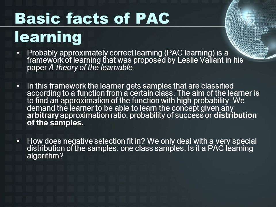 Basic facts of PAC learning Probably approximately correct learning (PAC learning) is a framework of learning that was proposed by Leslie Valiant in his paper A theory of the learnable.