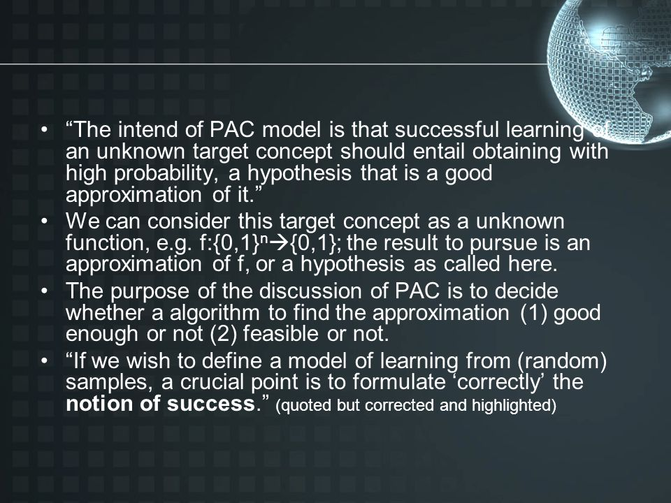 The intend of PAC model is that successful learning of an unknown target concept should entail obtaining with high probability, a hypothesis that is a good approximation of it.