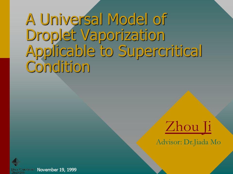 A Universal Model of Droplet Vaporization Applicable to Supercritical Condition November 19, 1999 Zhou Ji Advisor: Dr.Jiada Mo