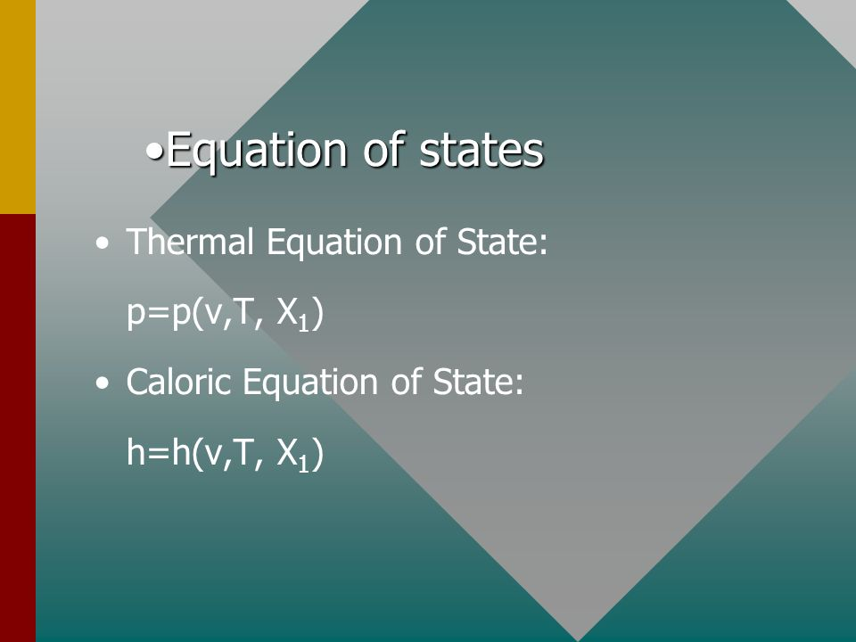 Thermal Equation of State: p=p(v,T, X 1 ) Caloric Equation of State: h=h(v,T, X 1 ) Equation of statesEquation of states