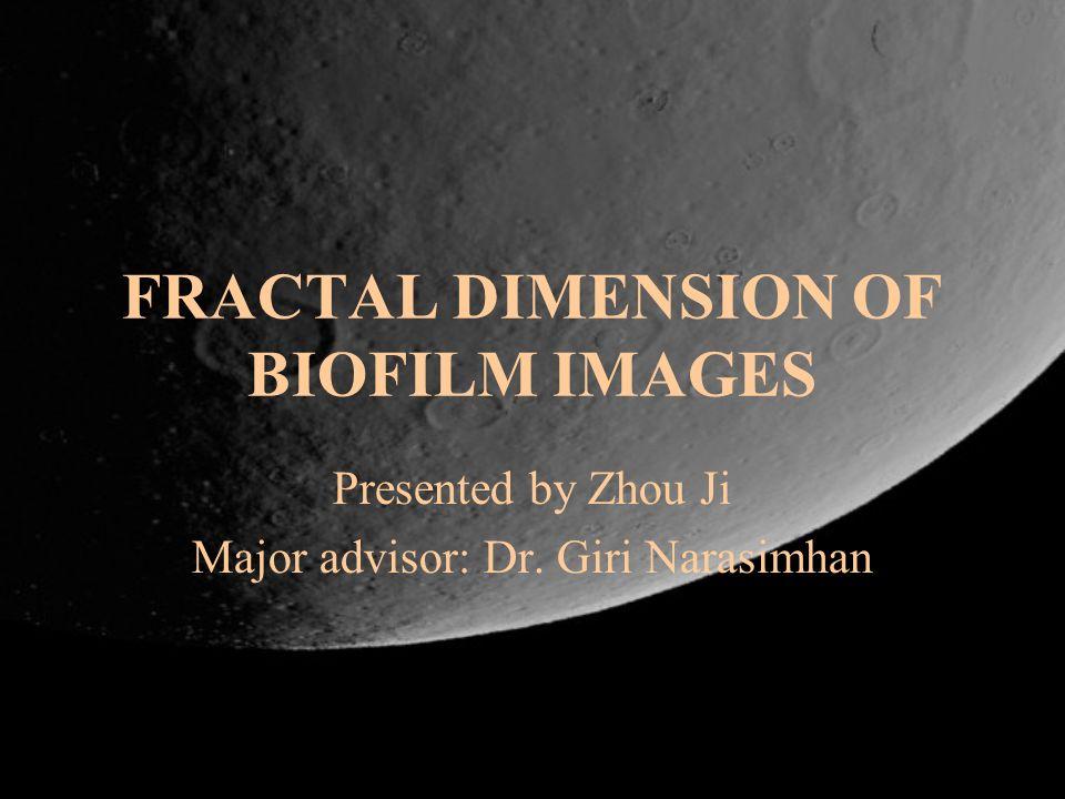 FRACTAL DIMENSION OF BIOFILM IMAGES Presented by Zhou Ji Major advisor: Dr. Giri Narasimhan