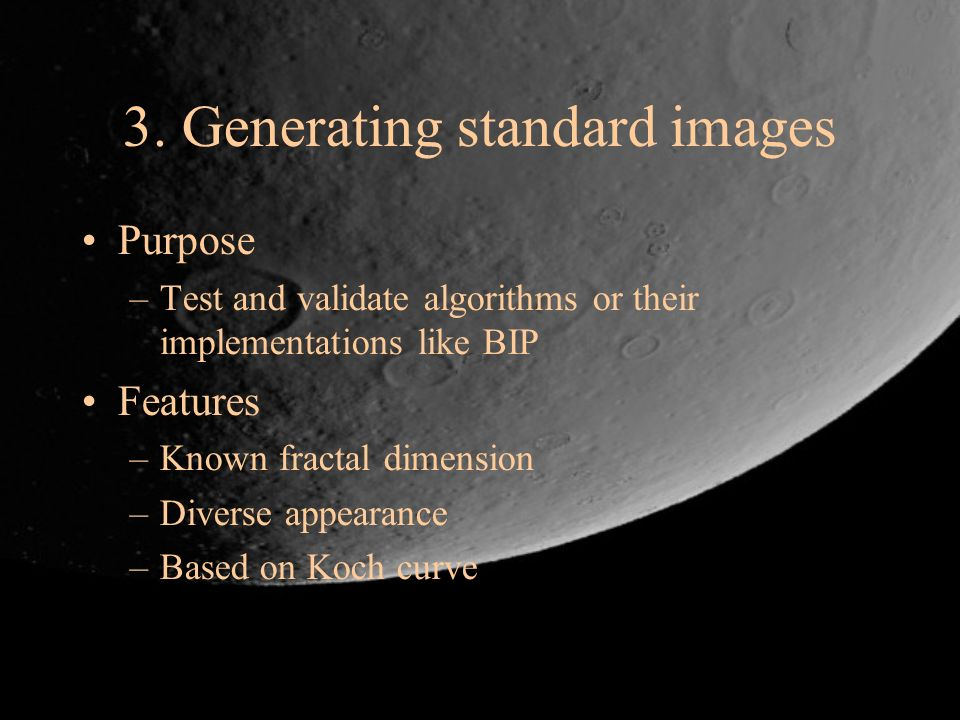 3. Generating standard images Purpose –Test and validate algorithms or their implementations like BIP Features –Known fractal dimension –Diverse appea