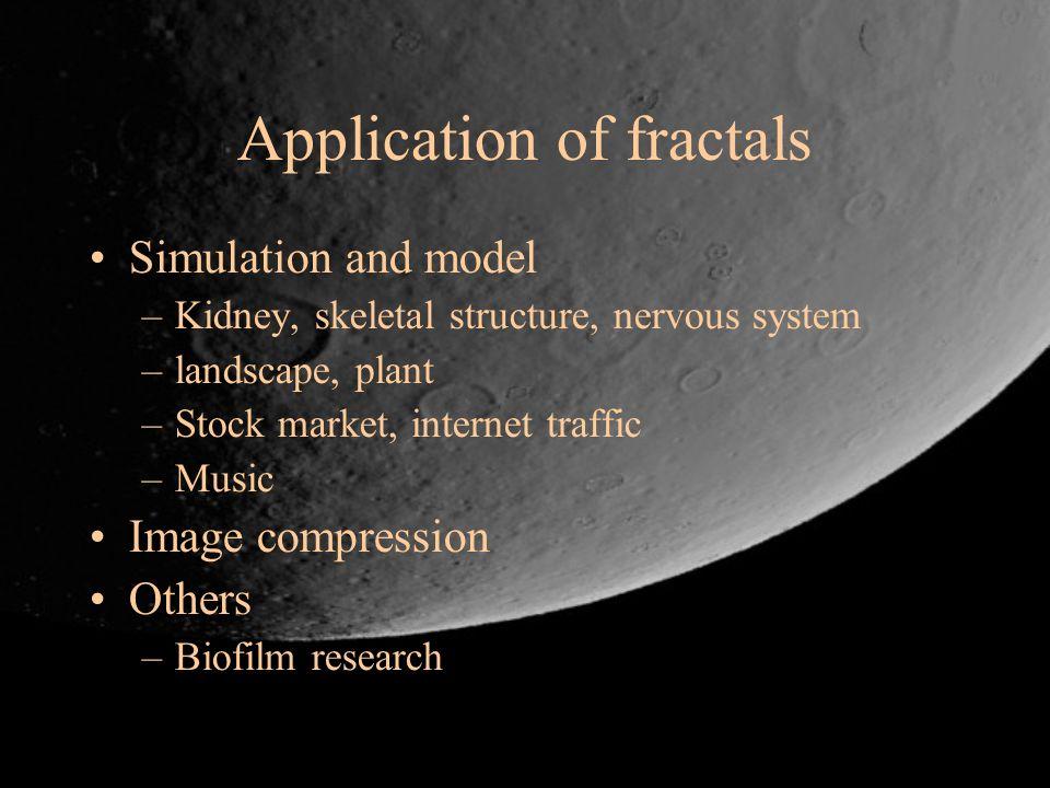 Application of fractals Simulation and model –Kidney, skeletal structure, nervous system –landscape, plant –Stock market, internet traffic –Music Imag