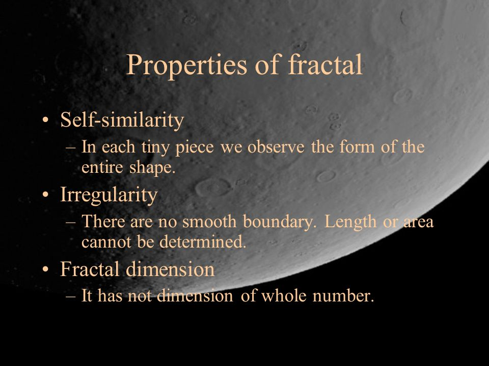Properties of fractal Self-similarity –In each tiny piece we observe the form of the entire shape. Irregularity –There are no smooth boundary. Length