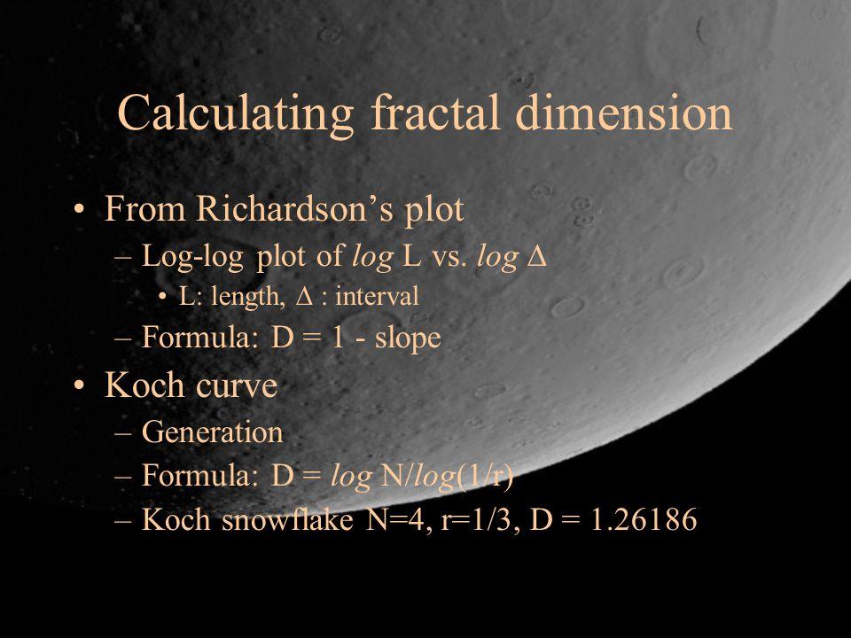 Calculating fractal dimension From Richardsons plot –Log-log plot of log L vs. log L: length, : interval –Formula: D = 1 - slope Koch curve –Generatio