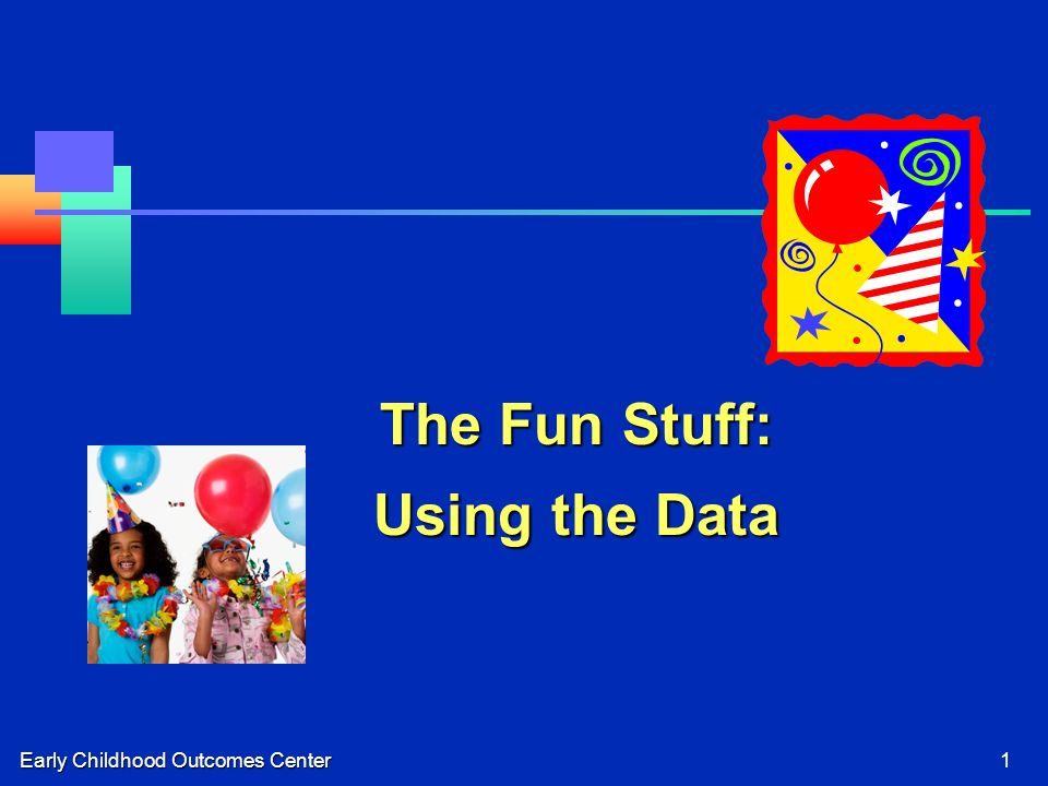 Early Childhood Outcomes Center1 The Fun Stuff: Using the Data
