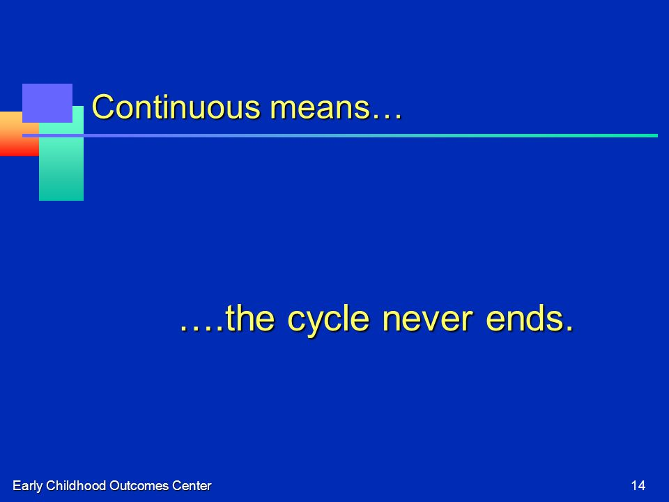 Early Childhood Outcomes Center14 Continuous means… ….the cycle never ends.