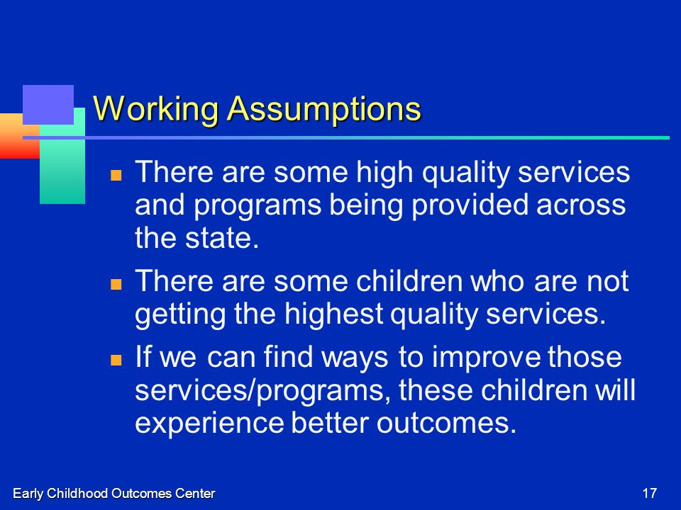 Early Childhood Outcomes Center17 Working Assumptions There are some high quality services and programs being provided across the state.