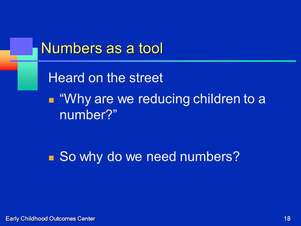 Early Childhood Outcomes Center18 Numbers as a tool Heard on the street Why are we reducing children to a number.