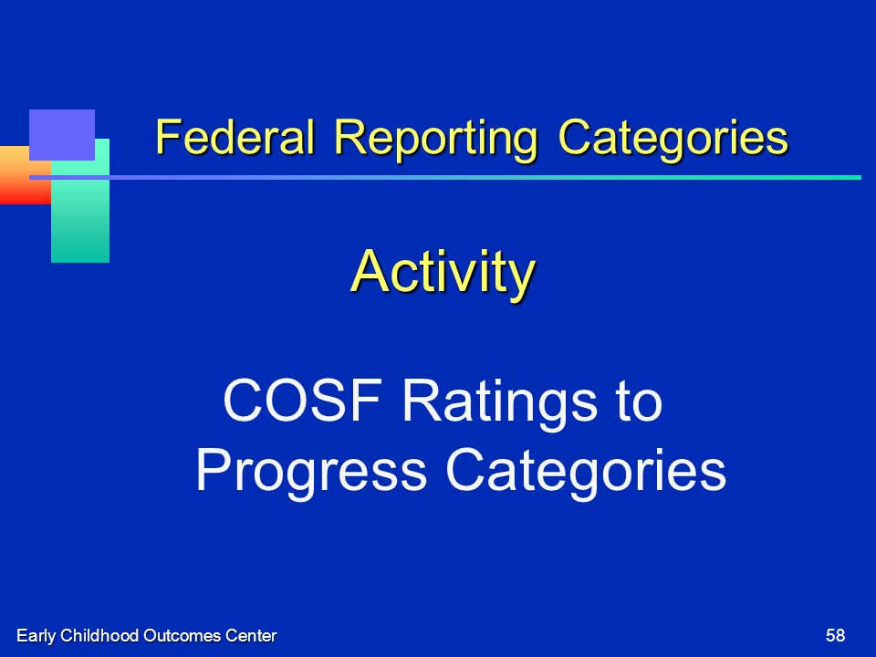 Early Childhood Outcomes Center58 Federal Reporting Categories Activity COSF Ratings to Progress Categories