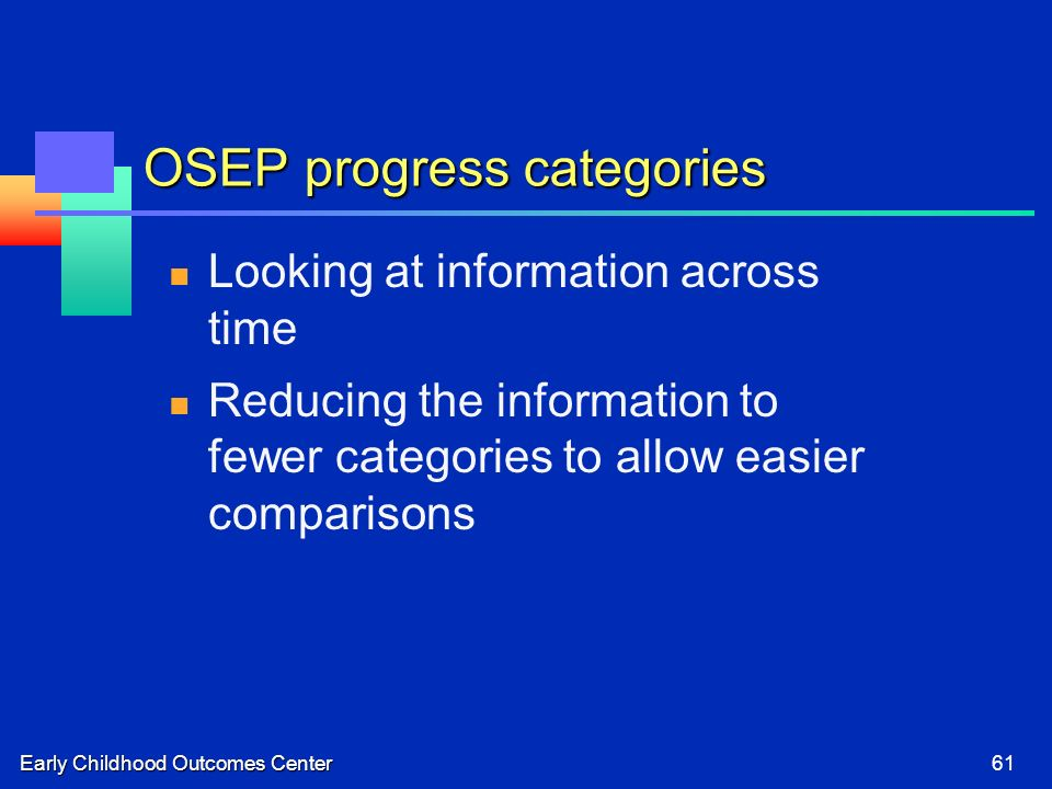 Early Childhood Outcomes Center61 OSEP progress categories Looking at information across time Reducing the information to fewer categories to allow easier comparisons