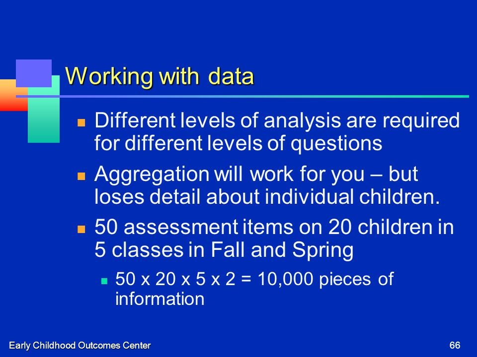 Early Childhood Outcomes Center66 Working with data Different levels of analysis are required for different levels of questions Aggregation will work for you – but loses detail about individual children.