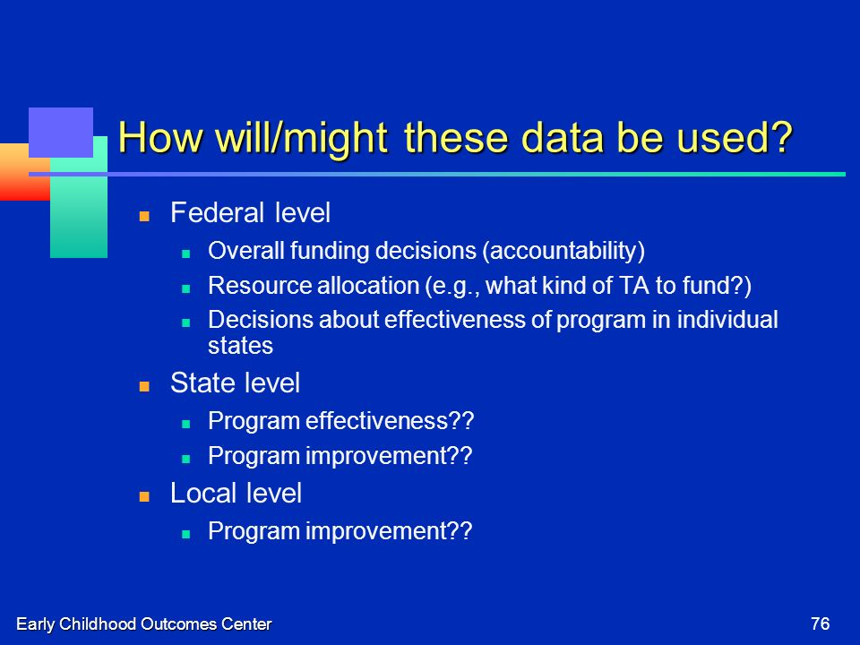 Early Childhood Outcomes Center76 How will/might these data be used.