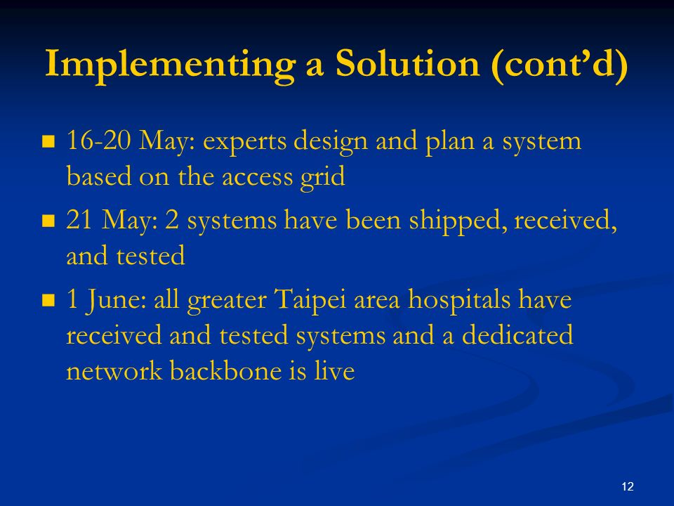 12 Implementing a Solution (contd) 16-20 May: experts design and plan a system based on the access grid 21 May: 2 systems have been shipped, received, and tested 1 June: all greater Taipei area hospitals have received and tested systems and a dedicated network backbone is live