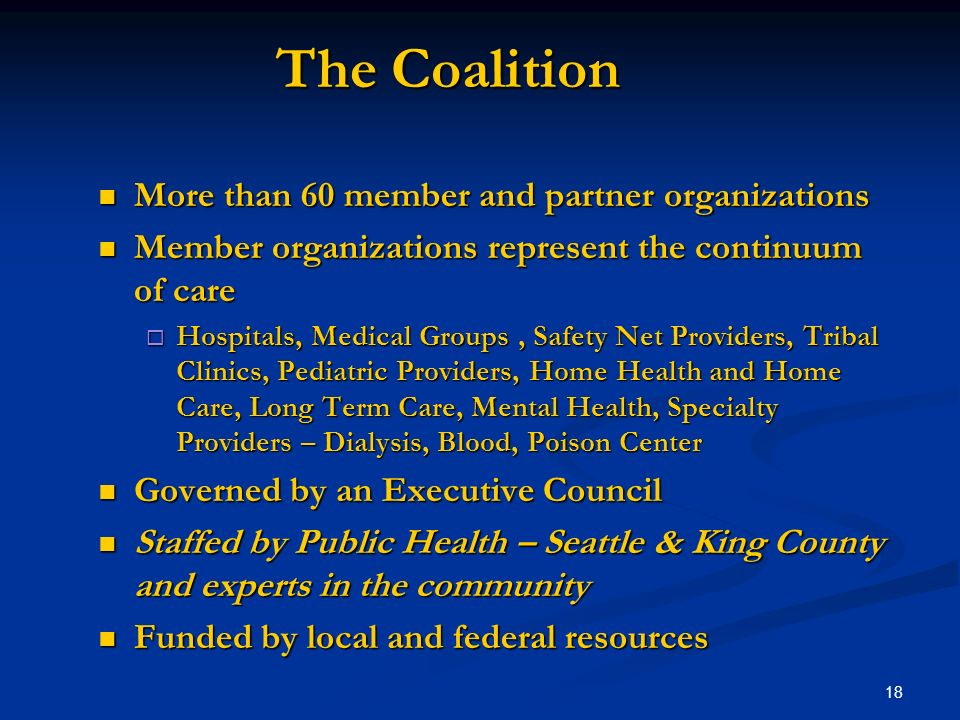 18 The Coalition More than 60 member and partner organizations More than 60 member and partner organizations Member organizations represent the continuum of care Member organizations represent the continuum of care Hospitals, Medical Groups, Safety Net Providers, Tribal Clinics, Pediatric Providers, Home Health and Home Care, Long Term Care, Mental Health, Specialty Providers – Dialysis, Blood, Poison Center Hospitals, Medical Groups, Safety Net Providers, Tribal Clinics, Pediatric Providers, Home Health and Home Care, Long Term Care, Mental Health, Specialty Providers – Dialysis, Blood, Poison Center Governed by an Executive Council Governed by an Executive Council Staffed by Public Health – Seattle & King County and experts in the community Staffed by Public Health – Seattle & King County and experts in the community Funded by local and federal resources Funded by local and federal resources