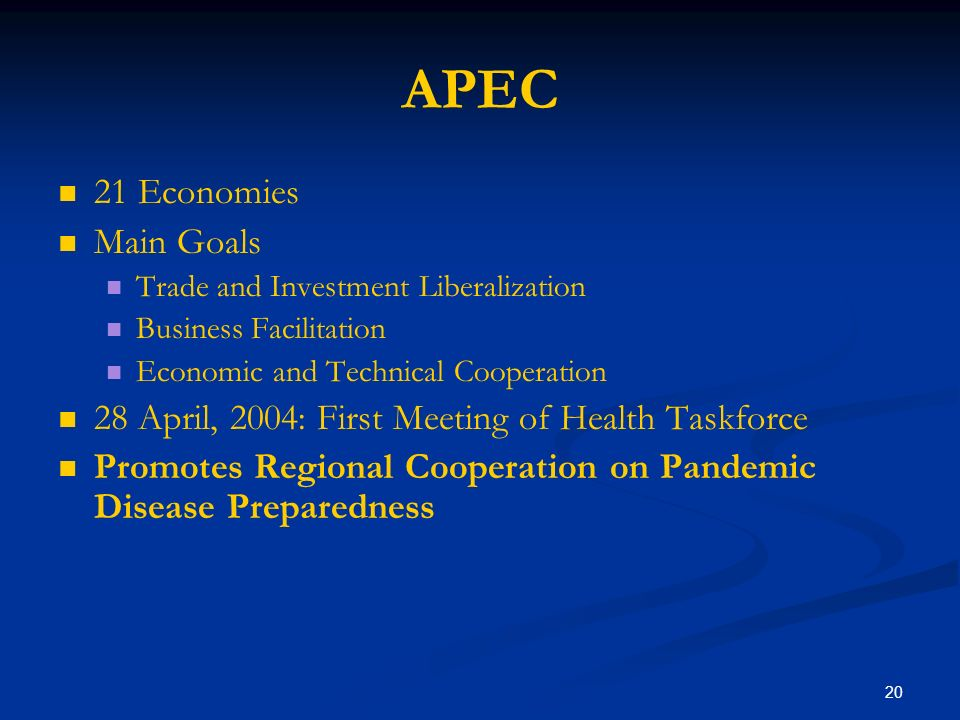 20 APEC 21 Economies Main Goals Trade and Investment Liberalization Business Facilitation Economic and Technical Cooperation 28 April, 2004: First Meeting of Health Taskforce Promotes Regional Cooperation on Pandemic Disease Preparedness