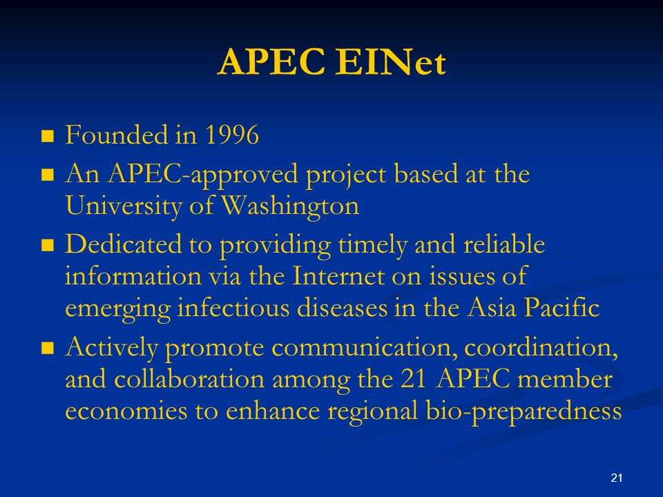 21 APEC EINet Founded in 1996 An APEC-approved project based at the University of Washington Dedicated to providing timely and reliable information via the Internet on issues of emerging infectious diseases in the Asia Pacific Actively promote communication, coordination, and collaboration among the 21 APEC member economies to enhance regional bio-preparedness