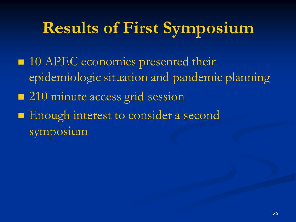 25 Results of First Symposium 10 APEC economies presented their epidemiologic situation and pandemic planning 210 minute access grid session Enough interest to consider a second symposium