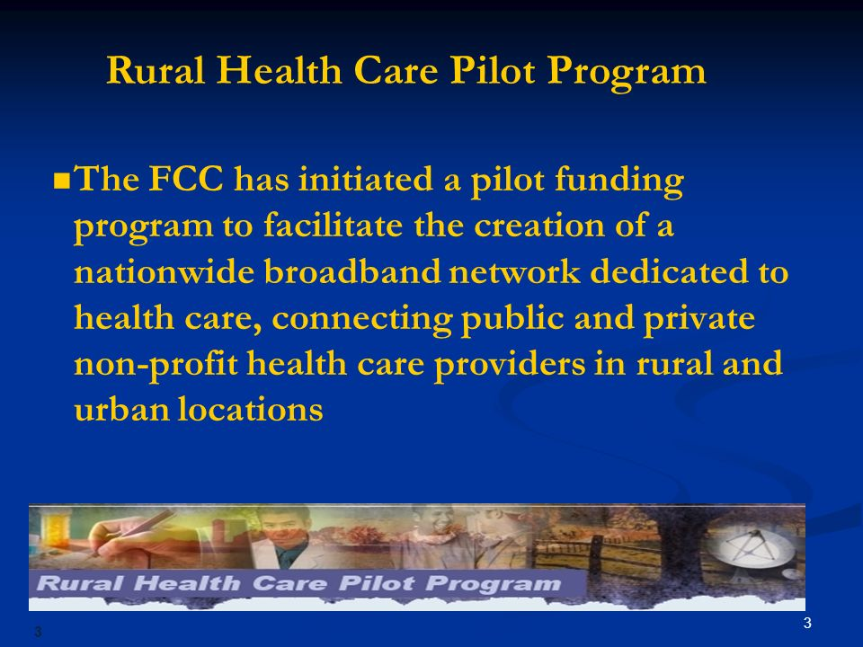 3 3 The FCC has initiated a pilot funding program to facilitate the creation of a nationwide broadband network dedicated to health care, connecting public and private non-profit health care providers in rural and urban locations Rural Health Care Pilot Program