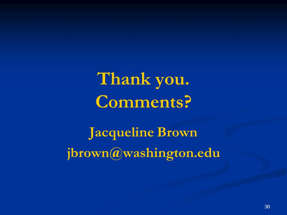30 Thank you. Comments? Jacqueline Brown jbrown@washington.edu