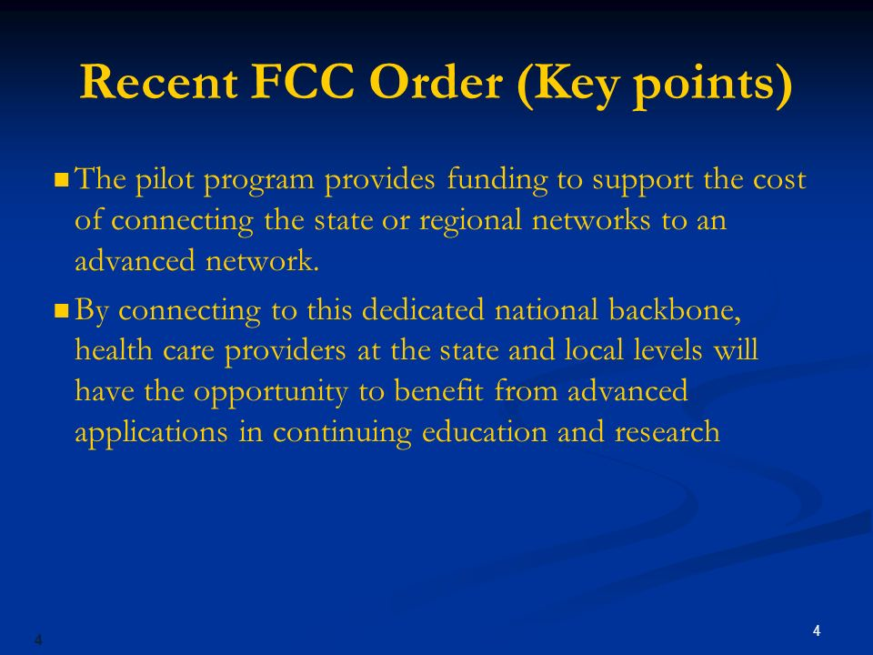 4 Recent FCC Order (Key points) The pilot program provides funding to support the cost of connecting the state or regional networks to an advanced network.