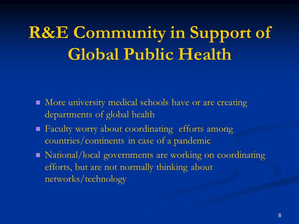 8 R&E Community in Support of Global Public Health More university medical schools have or are creating departments of global health Faculty worry about coordinating efforts among countries/continents in case of a pandemic National/local governments are working on coordinating efforts, but are not normally thinking about networks/technology