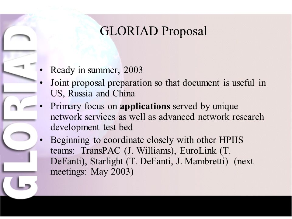 IntroductionNauka-NetCIV-NetFriendsGridsThe Future GLORIAD Proposal Ready in summer, 2003 Joint proposal preparation so that document is useful in US, Russia and China Primary focus on applications served by unique network services as well as advanced network research development test bed Beginning to coordinate closely with other HPIIS teams: TransPAC (J.