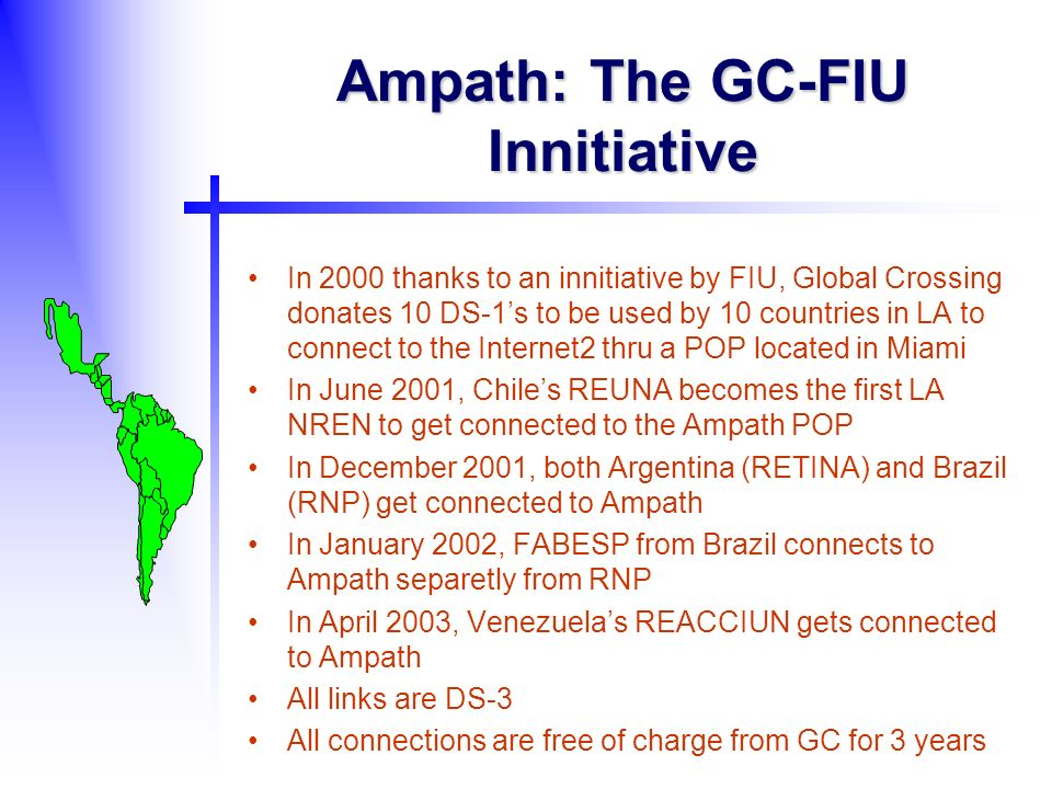 Ampath: The GC-FIU Innitiative In 2000 thanks to an innitiative by FIU, Global Crossing donates 10 DS-1s to be used by 10 countries in LA to connect to the Internet2 thru a POP located in Miami In June 2001, Chiles REUNA becomes the first LA NREN to get connected to the Ampath POP In December 2001, both Argentina (RETINA) and Brazil (RNP) get connected to Ampath In January 2002, FABESP from Brazil connects to Ampath separetly from RNP In April 2003, Venezuelas REACCIUN gets connected to Ampath All links are DS-3 All connections are free of charge from GC for 3 years