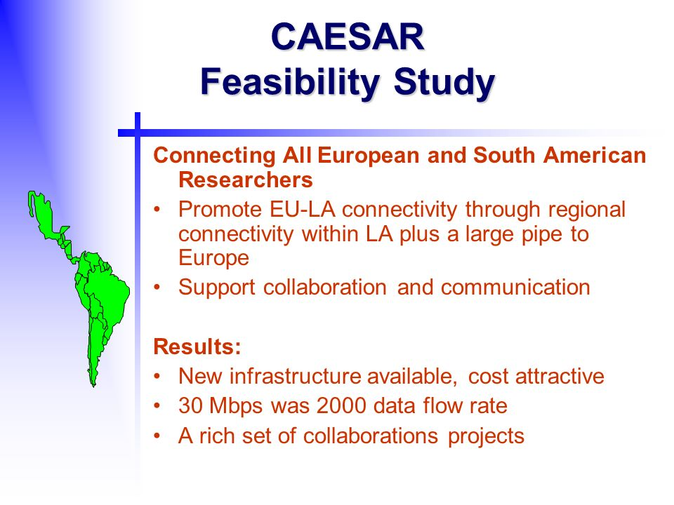 CAESAR Feasibility Study Connecting All European and South American Researchers Promote EU-LA connectivity through regional connectivity within LA plus a large pipe to Europe Support collaboration and communication Results: New infrastructure available, cost attractive 30 Mbps was 2000 data flow rate A rich set of collaborations projects