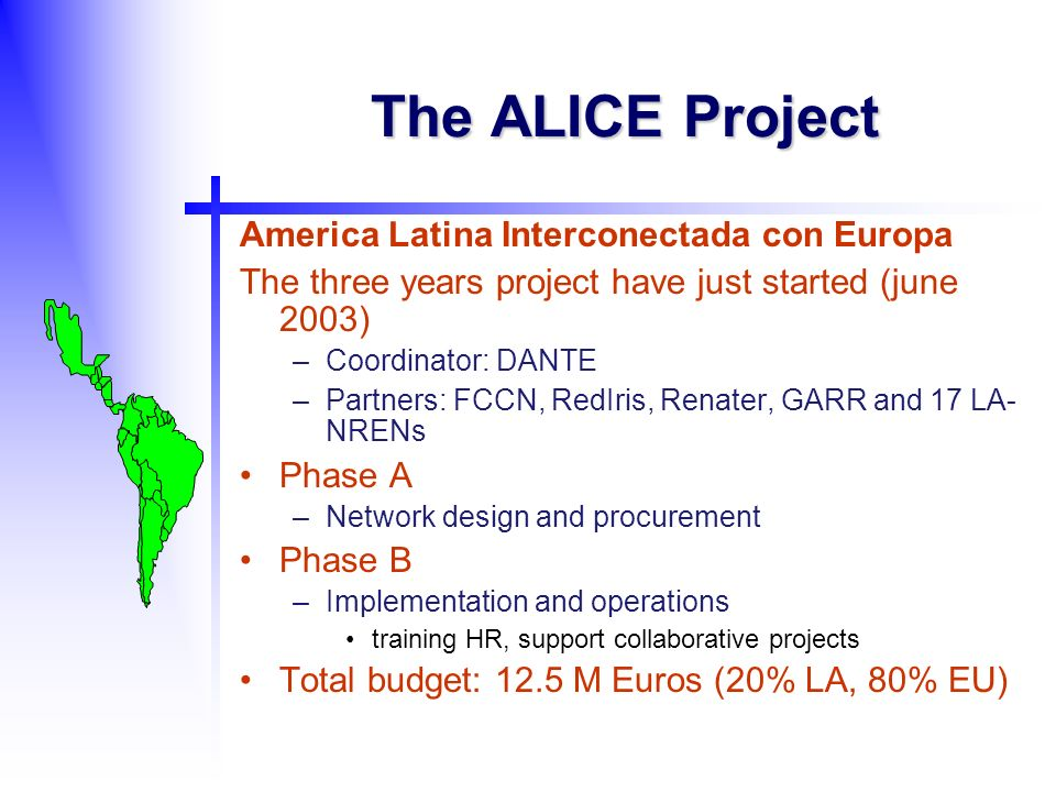 The ALICE Project America Latina Interconectada con Europa The three years project have just started (june 2003) –Coordinator: DANTE –Partners: FCCN, RedIris, Renater, GARR and 17 LA- NRENs Phase A –Network design and procurement Phase B –Implementation and operations training HR, support collaborative projects Total budget: 12.5 M Euros (20% LA, 80% EU)