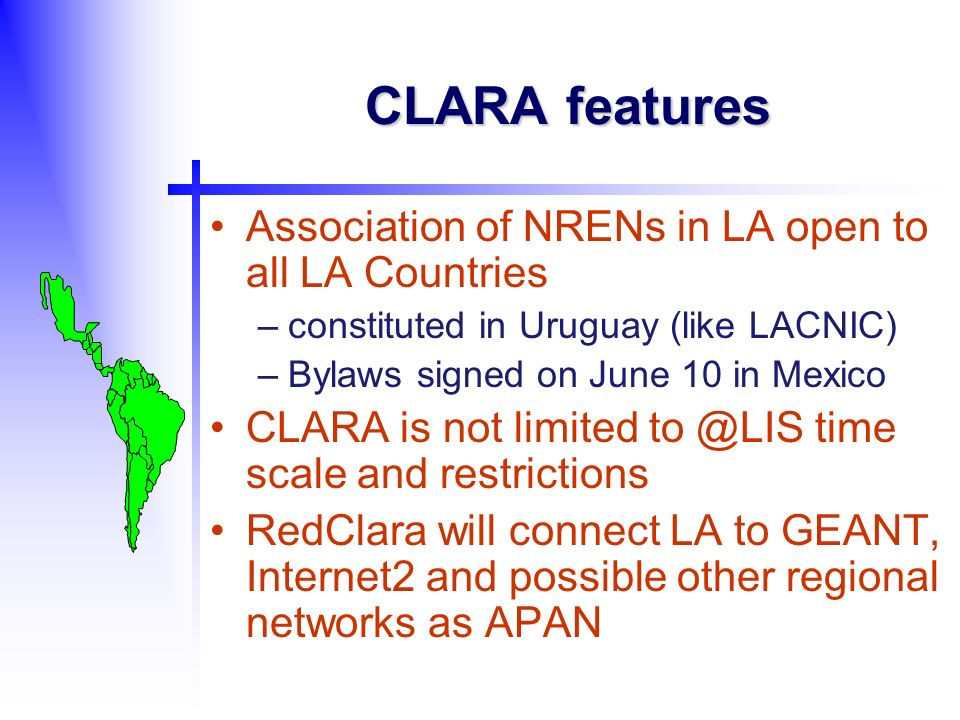 CLARA features Association of NRENs in LA open to all LA Countries –constituted in Uruguay (like LACNIC) –Bylaws signed on June 10 in Mexico CLARA is