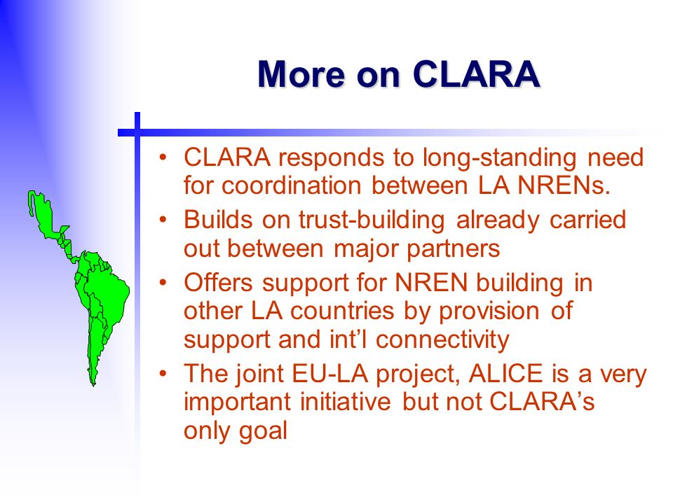 More on CLARA CLARA responds to long-standing need for coordination between LA NRENs. Builds on trust-building already carried out between major partn