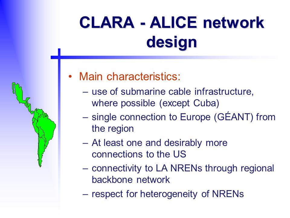 CLARA - ALICE network design Main characteristics: –use of submarine cable infrastructure, where possible (except Cuba) –single connection to Europe (GÉANT) from the region –At least one and desirably more connections to the US –connectivity to LA NRENs through regional backbone network –respect for heterogeneity of NRENs