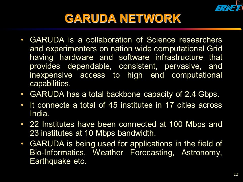 13 GARUDA NETWORK GARUDA is a collaboration of Science researchers and experimenters on nation wide computational Grid having hardware and software infrastructure that provides dependable, consistent, pervasive, and inexpensive access to high end computational capabilities.