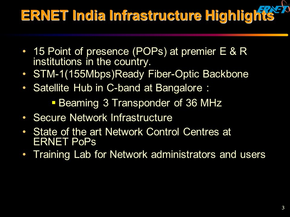 3 ERNET India Infrastructure Highlights 15 Point of presence (POPs) at premier E & R institutions in the country. STM-1(155Mbps)Ready Fiber-Optic Back