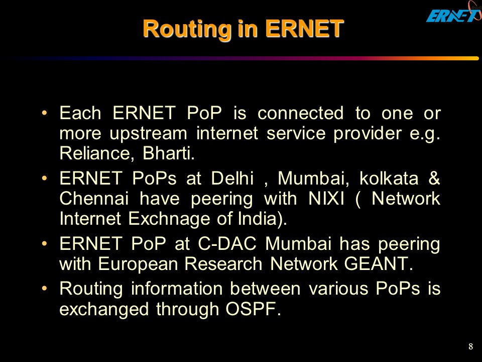 8 Routing in ERNET Each ERNET PoP is connected to one or more upstream internet service provider e.g. Reliance, Bharti. ERNET PoPs at Delhi, Mumbai, k