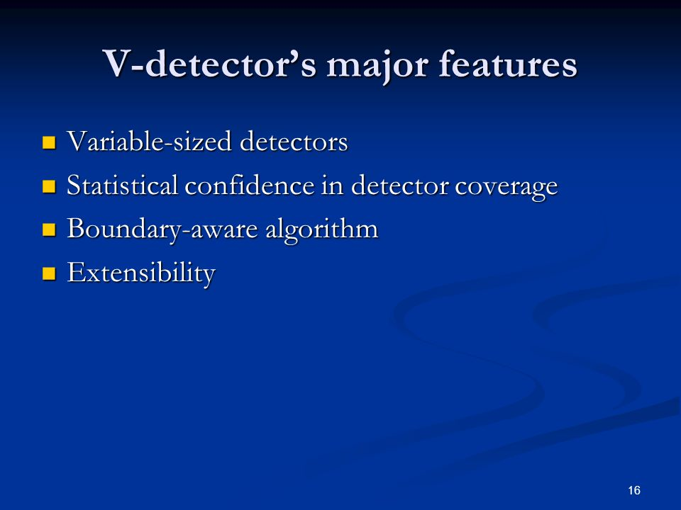 16 V-detectors major features Variable-sized detectors Variable-sized detectors Statistical confidence in detector coverage Statistical confidence in detector coverage Boundary-aware algorithm Boundary-aware algorithm Extensibility Extensibility